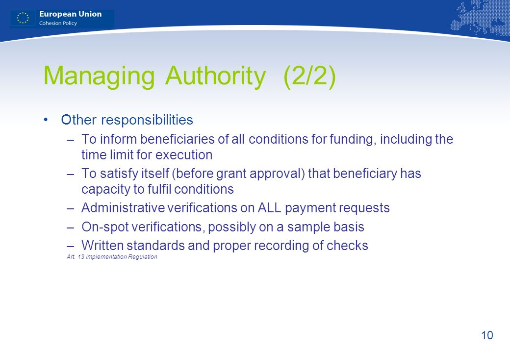 10 Managing Authority (2/2) Other responsibilities –To inform beneficiaries of all conditions for funding, including the time limit for execution –To