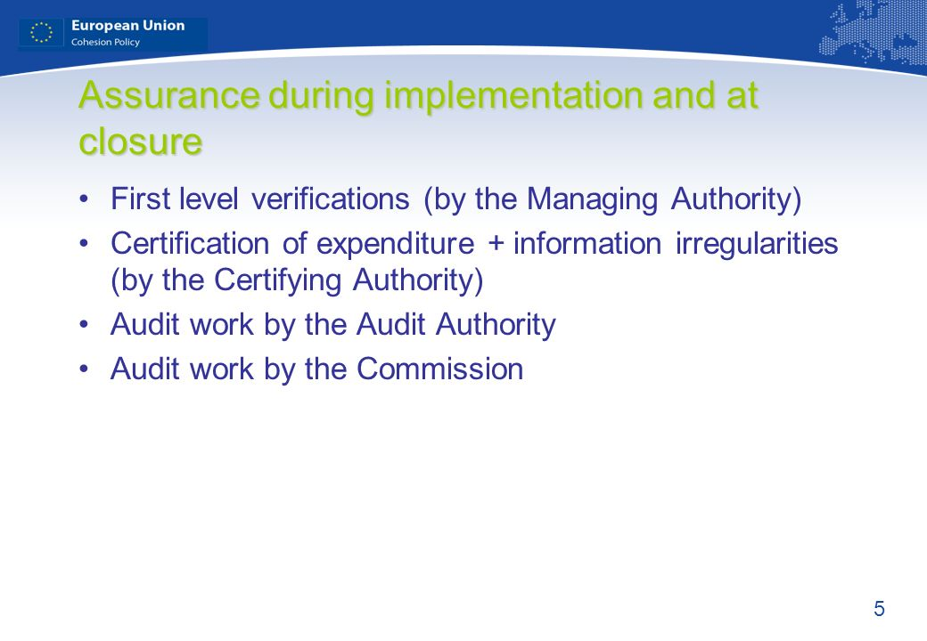 5 Assurance during implementation and at closure First level verifications (by the Managing Authority) Certification of expenditure + information irre