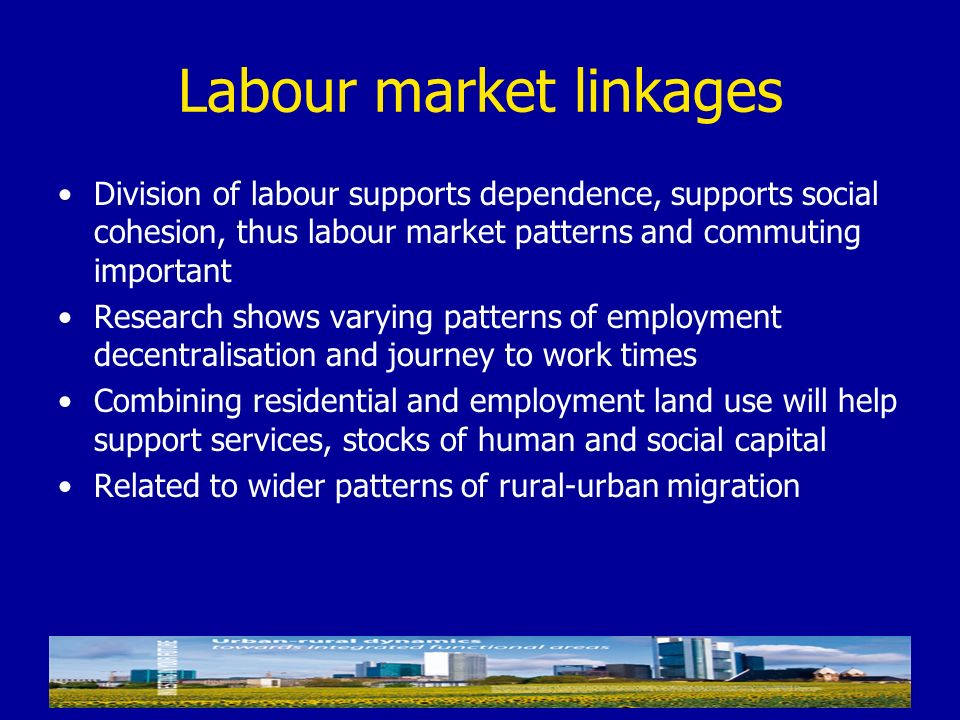 Labour market linkages Division of labour supports dependence, supports social cohesion, thus labour market patterns and commuting important Research