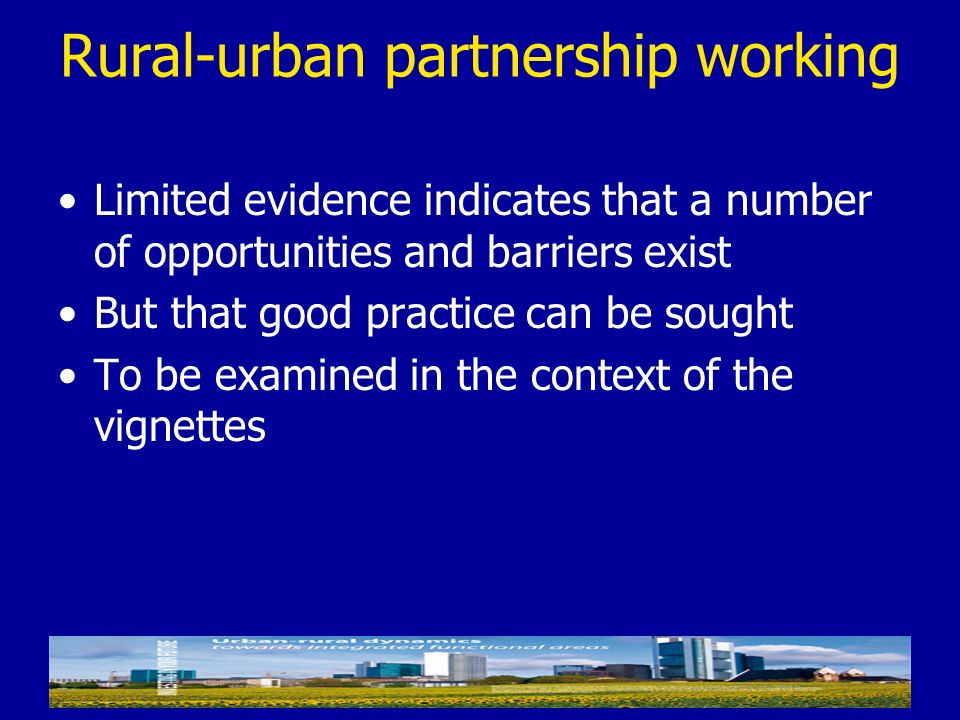 Rural-urban partnership working Limited evidence indicates that a number of opportunities and barriers exist But that good practice can be sought To b