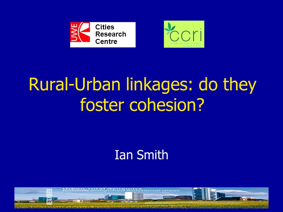Ian Smith Cities Research Centre Rural-Urban linkages: do they foster cohesion?