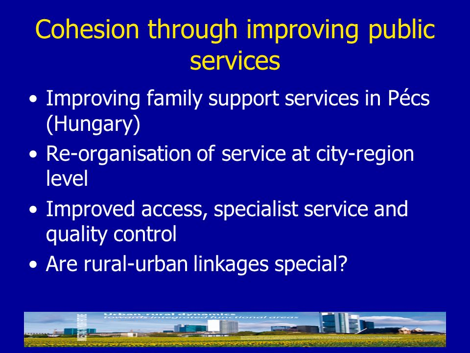 Cohesion through improving public services Improving family support services in Pécs (Hungary) Re-organisation of service at city-region level Improve