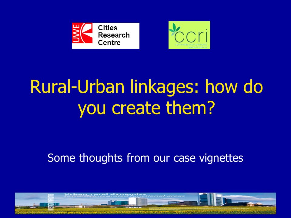 Some thoughts from our case vignettes Cities Research Centre Rural-Urban linkages: how do you create them?