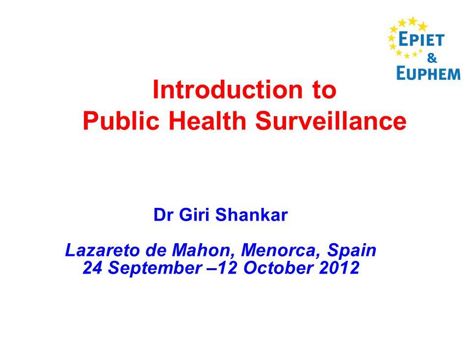 Introduction to Public Health Surveillance Dr Giri Shankar Lazareto de Mahon, Menorca, Spain 24 September –12 October 2012 &