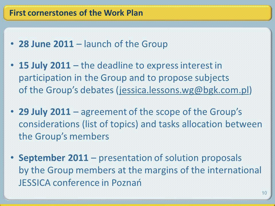 First cornerstones of the Work Plan 28 June 2011 – launch of the Group 15 July 2011 – the deadline to express interest in participation in the Group and to propose subjects of the Groups debates (jessica.lessons.wg@bgk.com.pl) 29 July 2011 – agreement of the scope of the Groups considerations (list of topics) and tasks allocation between the Groups members September 2011 – presentation of solution proposals by the Group members at the margins of the international JESSICA conference in Poznań 10