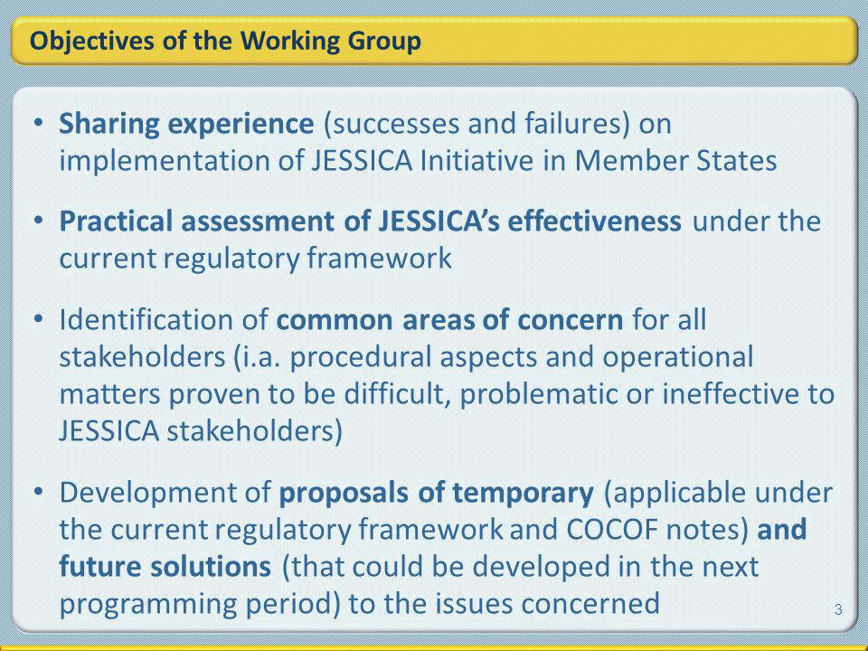 Objectives of the Working Group Sharing experience (successes and failures) on implementation of JESSICA Initiative in Member States Practical assessment of JESSICAs effectiveness under the current regulatory framework Identification of common areas of concern for all stakeholders (i.a.