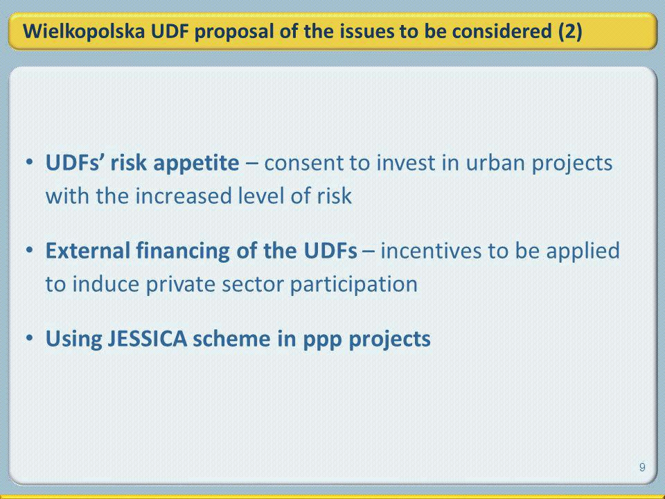 Wielkopolska UDF proposal of the issues to be considered (2) UDFs risk appetite – consent to invest in urban projects with the increased level of risk External financing of the UDFs – incentives to be applied to induce private sector participation Using JESSICA scheme in ppp projects 9
