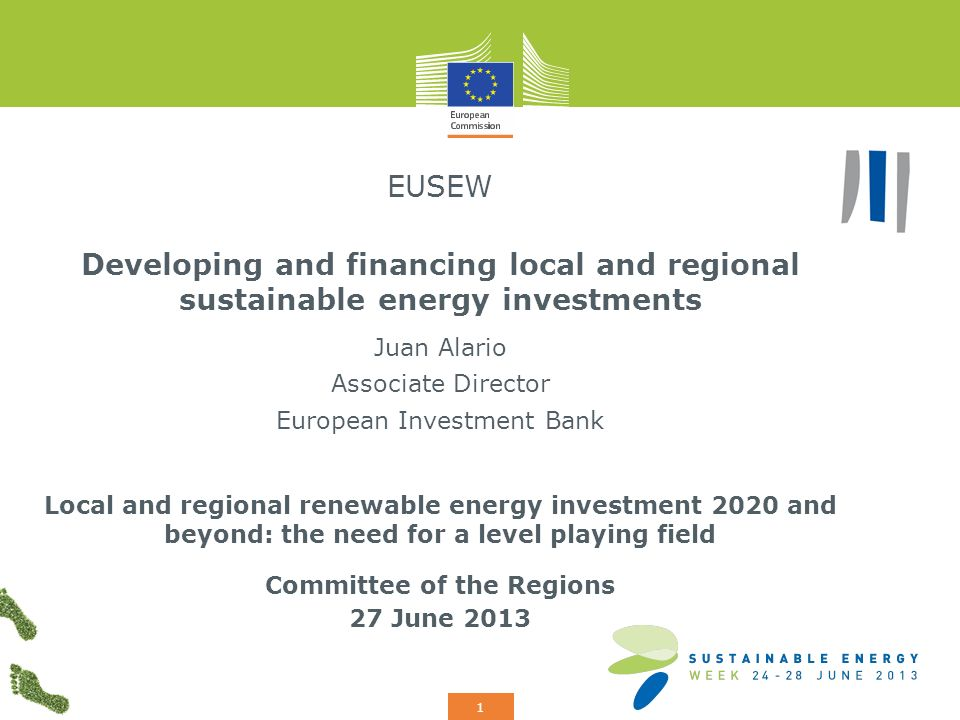 Add your logo here 1 EUSEW Developing and financing local and regional sustainable energy investments Juan Alario Associate Director European Investment Bank Local and regional renewable energy investment 2020 and beyond: the need for a level playing field Committee of the Regions 27 June 2013