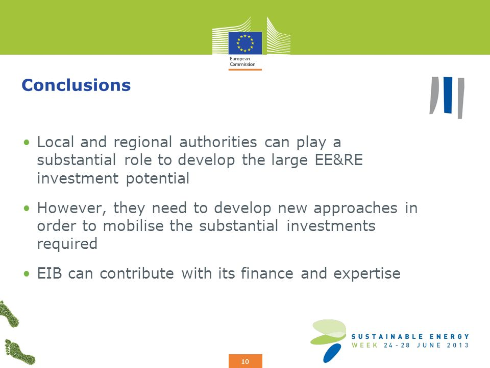 Add your logo here 10 Conclusions Local and regional authorities can play a substantial role to develop the large EE&RE investment potential However, they need to develop new approaches in order to mobilise the substantial investments required EIB can contribute with its finance and expertise