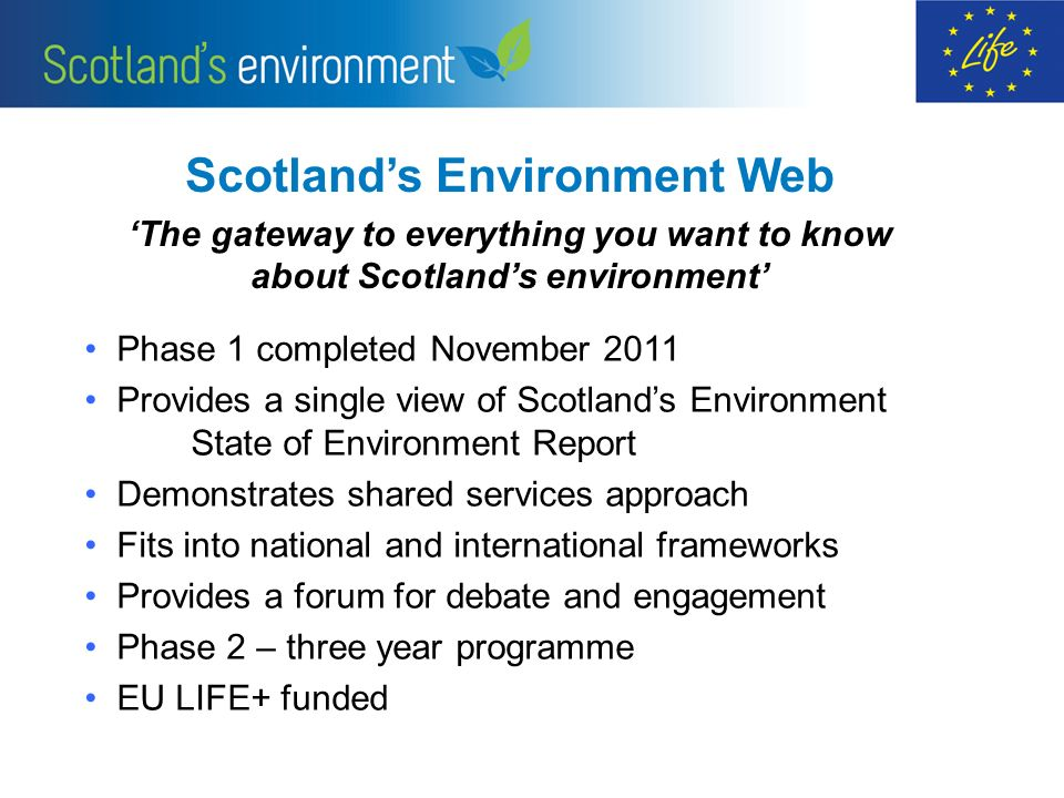 Scotlands Environment Web The gateway to everything you want to know about Scotlands environment Phase 1 completed November 2011 Provides a single vie