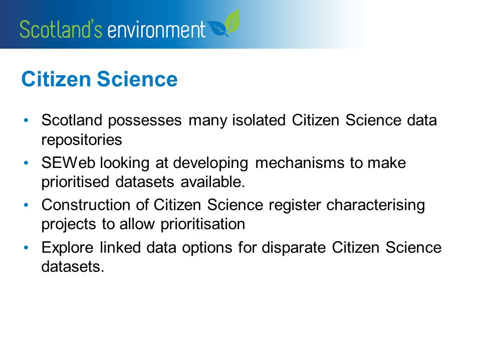 Citizen Science Scotland possesses many isolated Citizen Science data repositories SEWeb looking at developing mechanisms to make prioritised datasets available.