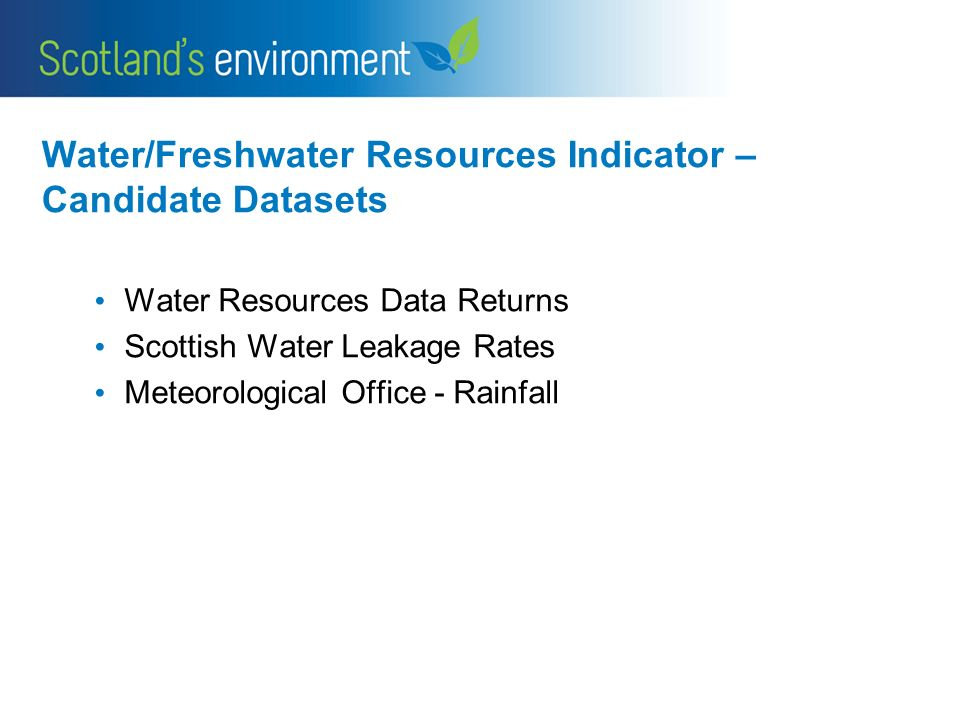 Water/Freshwater Resources Indicator – Candidate Datasets Water Resources Data Returns Scottish Water Leakage Rates Meteorological Office - Rainfall