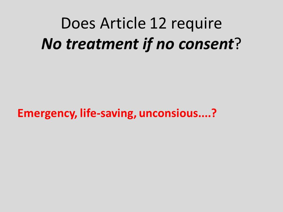 Does Article 12 require No treatment if no consent Emergency, life-saving, unconsious....