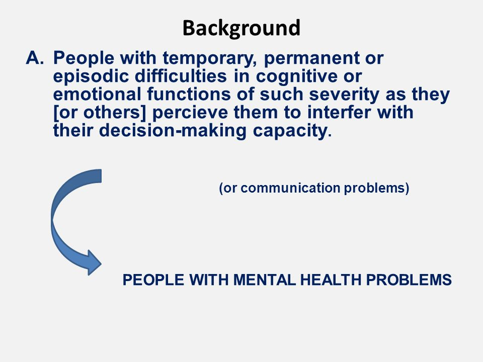 Background A.People with temporary, permanent or episodic difficulties in cognitive or emotional functions of such severity as they [or others] percieve them to interfer with their decision-making capacity.