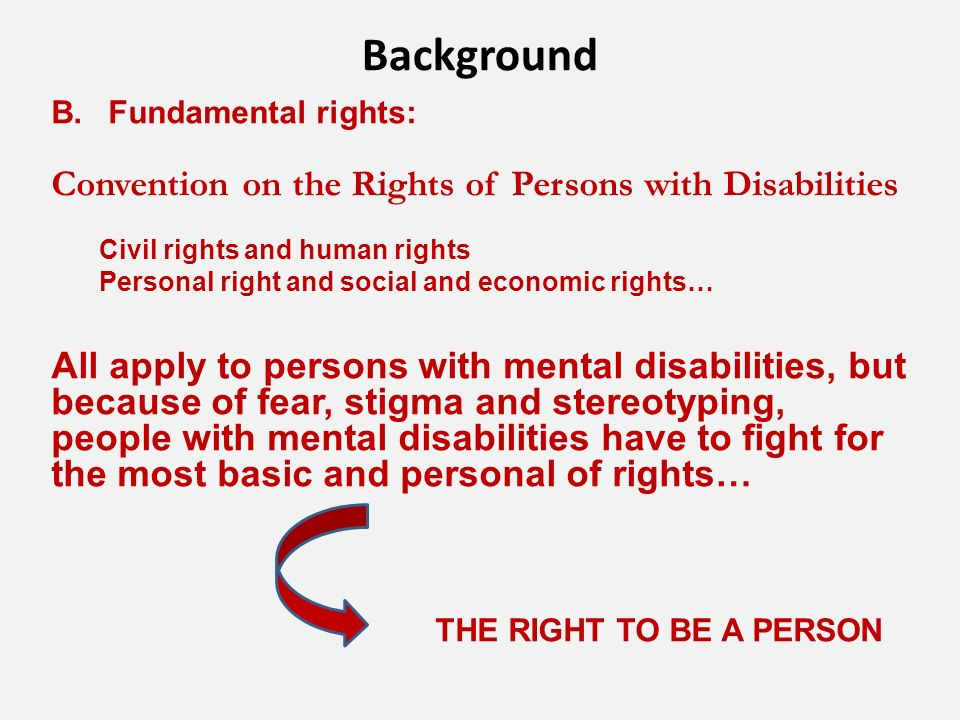 Background B.Fundamental rights: Convention on the Rights of Persons with Disabilities Civil rights and human rights Personal right and social and economic rights… All apply to persons with mental disabilities, but because of fear, stigma and stereotyping, people with mental disabilities have to fight for the most basic and personal of rights… THE RIGHT TO BE A PERSON