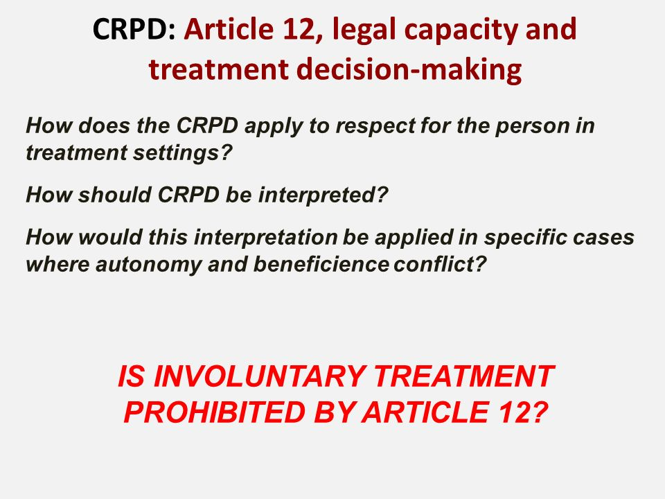 CRPD: Article 12, legal capacity and treatment decision-making How does the CRPD apply to respect for the person in treatment settings.