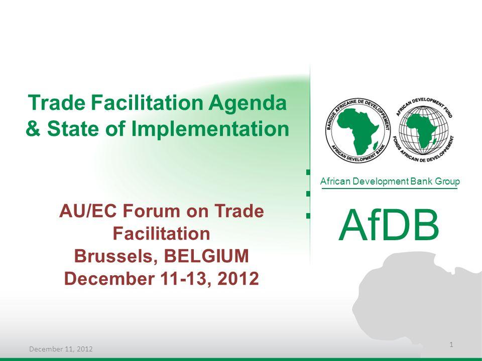 Trade Facilitation Agenda & State of Implementation African Development Bank Group AfDB AU/EC Forum on Trade Facilitation Brussels, BELGIUM December 1