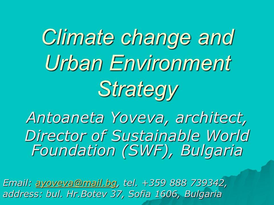 Climate change and Urban Environment Strategy Antoaneta Yoveva, architect, Director of Sustainable World Foundation (SWF), Bulgaria Email: ayoveva@mai