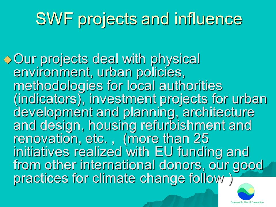 SWF projects and influence Our projects deal with physical environment, urban policies, methodologies for local authorities (indicators), investment p