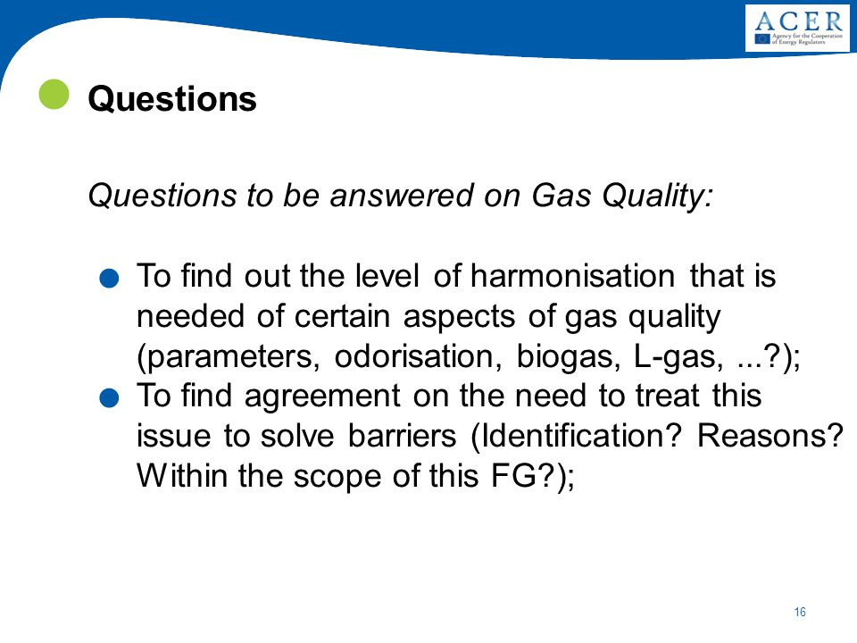 16 Questions Questions to be answered on Gas Quality:. To find out the level of harmonisation that is needed of certain aspects of gas quality (parame