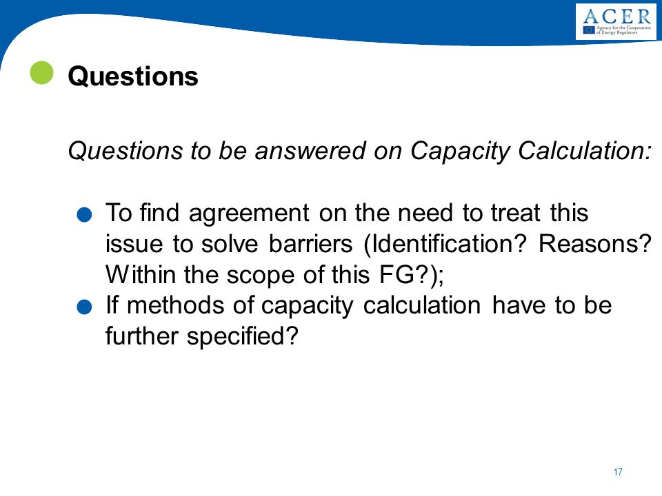 17 Questions Questions to be answered on Capacity Calculation:. To find agreement on the need to treat this issue to solve barriers (Identification? R