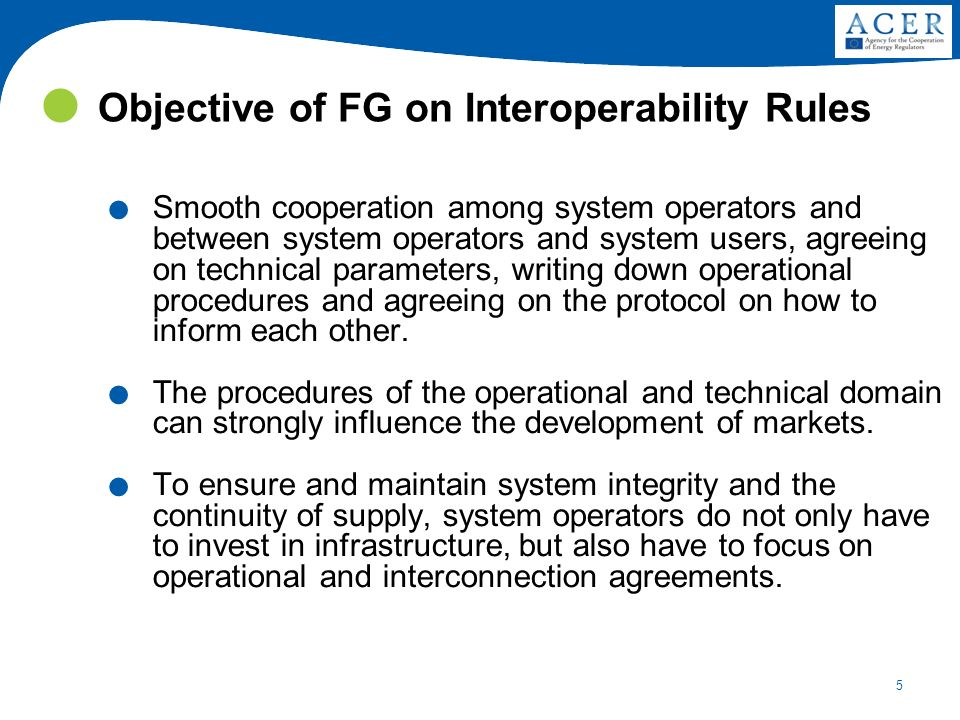 5 Objective of FG on Interoperability Rules. Smooth cooperation among system operators and between system operators and system users, agreeing on tech