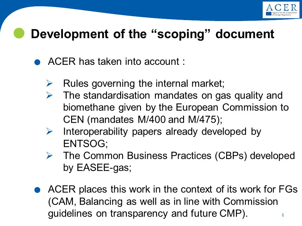 6 Development of the scoping document. ACER has taken into account : Rules governing the internal market; The standardisation mandates on gas quality