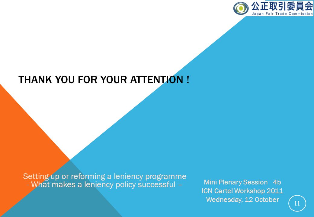 THANK YOU FOR YOUR ATTENTION ! 11 Setting up or reforming a leniency programme - What makes a leniency policy successful – Mini Plenary Session 4b ICN