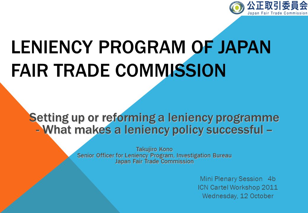 LENIENCY PROGRAM OF JAPAN FAIR TRADE COMMISSION Mini Plenary Session 4b ICN Cartel Workshop 2011 Wednesday, 12 October Setting up or reforming a lenie
