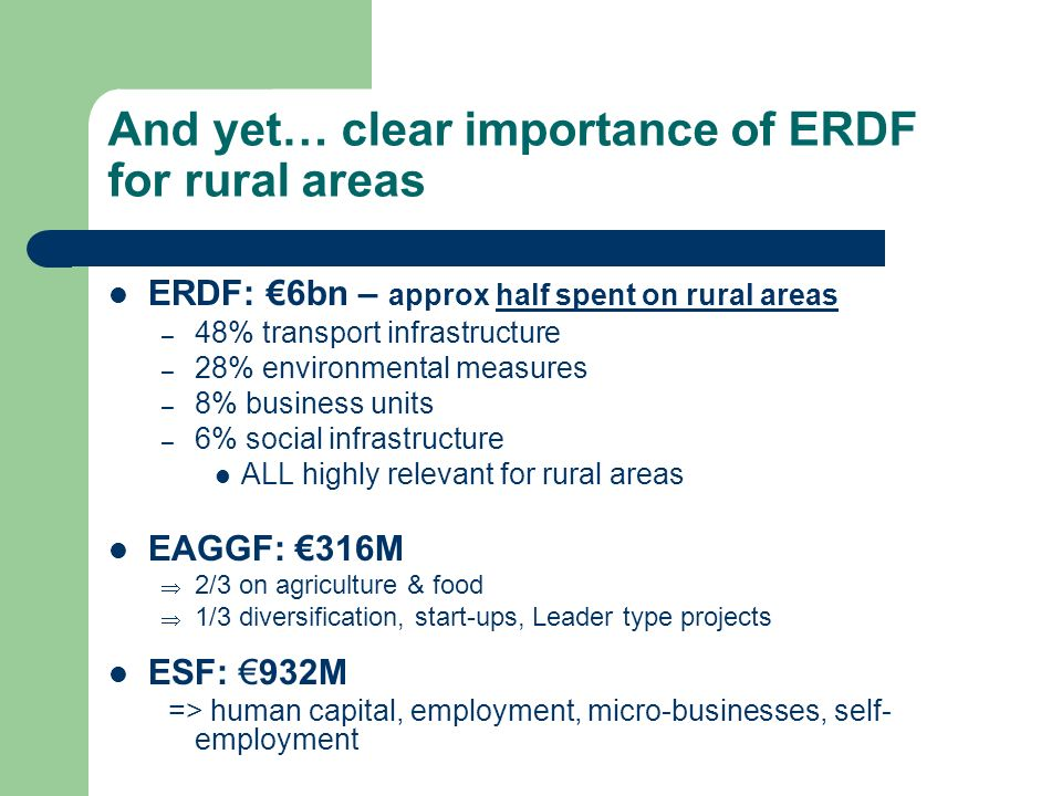 And yet… clear importance of ERDF for rural areas ERDF: 6bn – approx half spent on rural areas – 48% transport infrastructure – 28% environmental meas