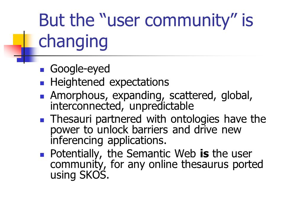 But the user community is changing Google-eyed Heightened expectations Amorphous, expanding, scattered, global, interconnected, unpredictable Thesauri partnered with ontologies have the power to unlock barriers and drive new inferencing applications.