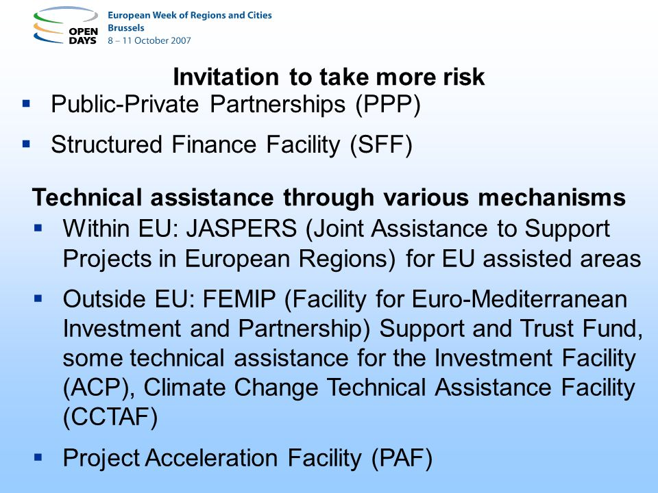 Public-Private Partnerships (PPP) Structured Finance Facility (SFF) Invitation to take more risk Within EU: JASPERS (Joint Assistance to Support Proje
