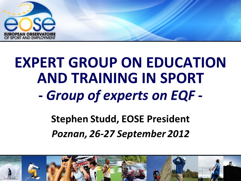 www.eose.orgExpert Group on Education and Training – EQF – Poznan, 26-27 September 2012 EXPERT GROUP ON EDUCATION AND TRAINING IN SPORT - Group of experts on EQF - Stephen Studd, EOSE President Poznan, 26-27 September 2012