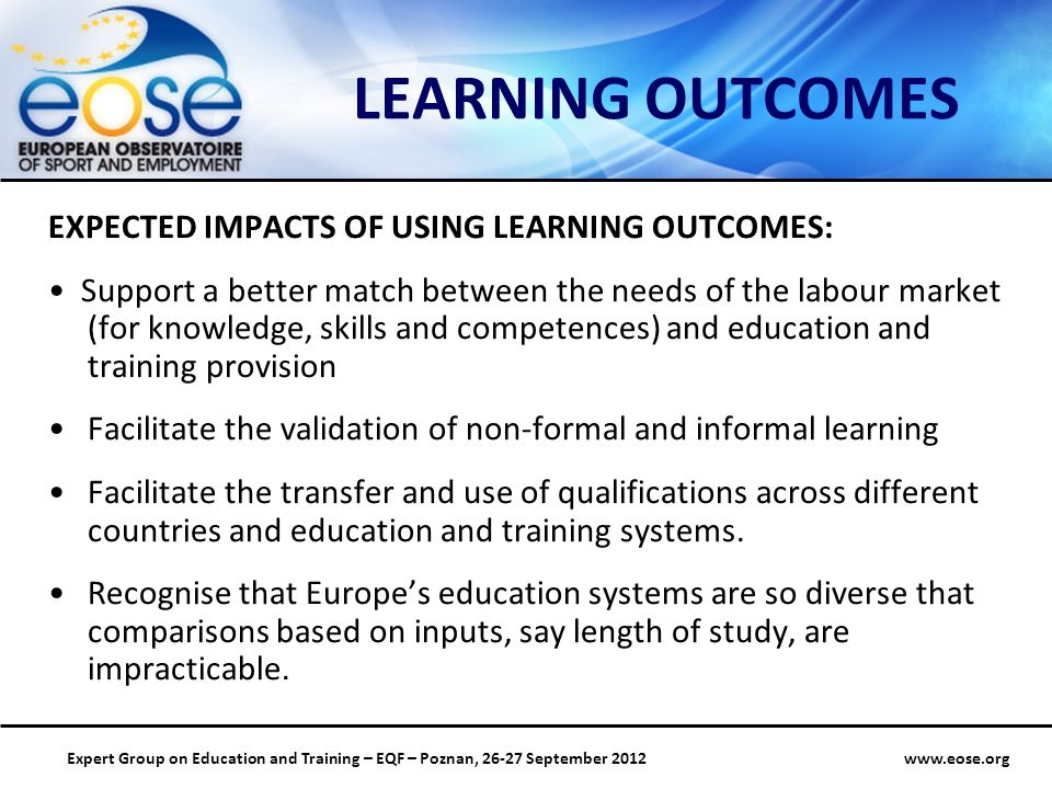 Group on Education and Training – EQF – Poznan, September 2012 LEARNING OUTCOMES EXPECTED IMPACTS OF USING LEARNING OUTCOMES: Support a better match between the needs of the labour market (for knowledge, skills and competences) and education and training provision Facilitate the validation of non-formal and informal learning Facilitate the transfer and use of qualifications across different countries and education and training systems.
