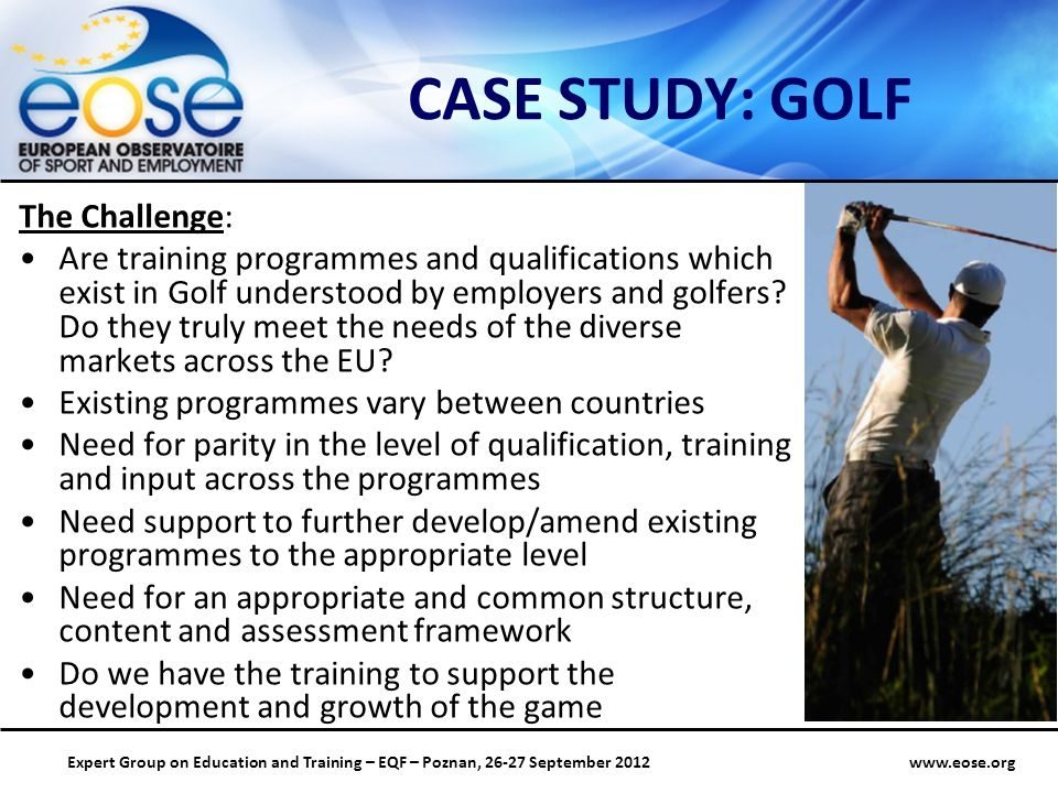 Group on Education and Training – EQF – Poznan, September 2012 CASE STUDY: GOLF The Challenge: Are training programmes and qualifications which exist in Golf understood by employers and golfers.