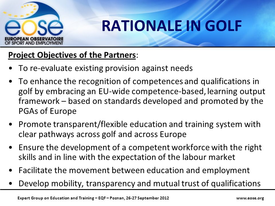 Group on Education and Training – EQF – Poznan, September 2012 RATIONALE IN GOLF Project Objectives of the Partners: To re-evaluate existing provision against needs To enhance the recognition of competences and qualifications in golf by embracing an EU-wide competence-based, learning output framework – based on standards developed and promoted by the PGAs of Europe Promote transparent/flexible education and training system with clear pathways across golf and across Europe Ensure the development of a competent workforce with the right skills and in line with the expectation of the labour market Facilitate the movement between education and employment Develop mobility, transparency and mutual trust of qualifications