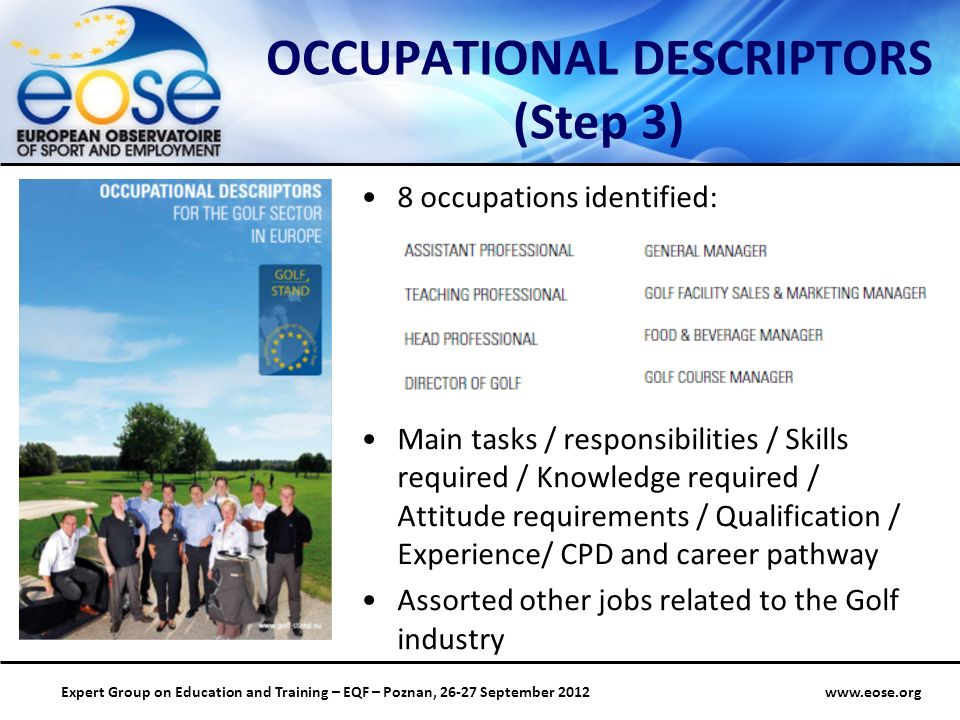 www.eose.orgExpert Group on Education and Training – EQF – Poznan, 26-27 September 2012 OCCUPATIONAL DESCRIPTORS (Step 3) 8 occupations identified: Main tasks / responsibilities / Skills required / Knowledge required / Attitude requirements / Qualification / Experience/ CPD and career pathway Assorted other jobs related to the Golf industry