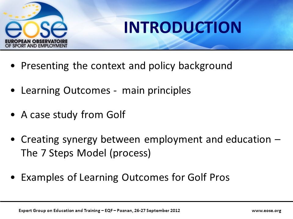 Group on Education and Training – EQF – Poznan, September 2012 INTRODUCTION Presenting the context and policy background Learning Outcomes - main principles A case study from Golf Creating synergy between employment and education – The 7 Steps Model (process) Examples of Learning Outcomes for Golf Pros