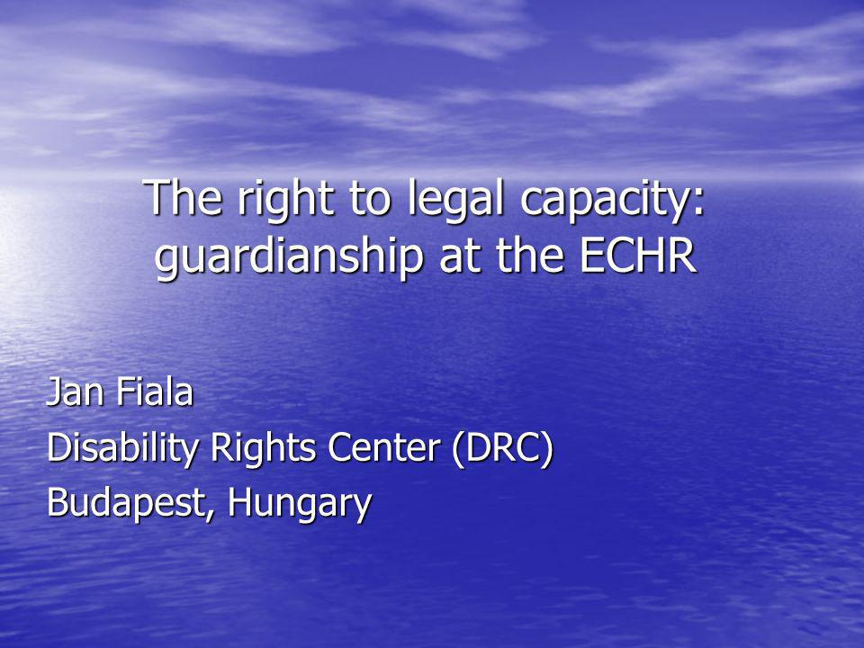 The right to legal capacity: guardianship at the ECHR Jan Fiala Disability Rights Center (DRC) Budapest, Hungary