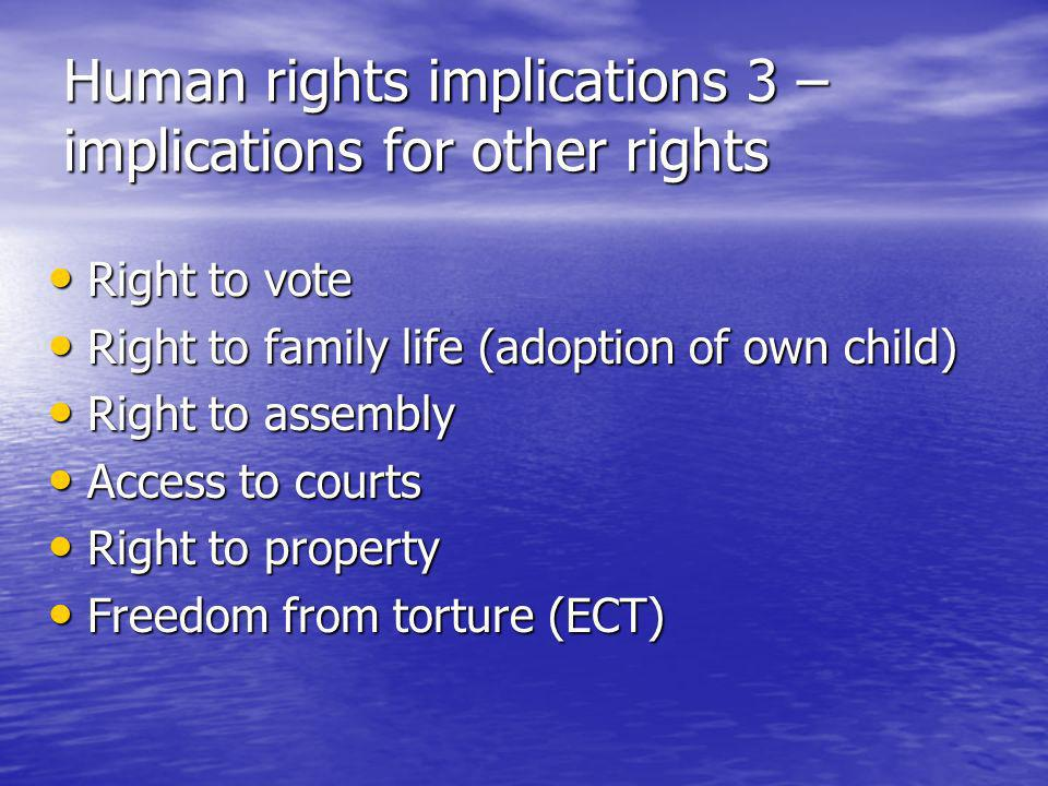 Human rights implications 3 – implications for other rights Right to vote Right to vote Right to family life (adoption of own child) Right to family life (adoption of own child) Right to assembly Right to assembly Access to courts Access to courts Right to property Right to property Freedom from torture (ECT) Freedom from torture (ECT)