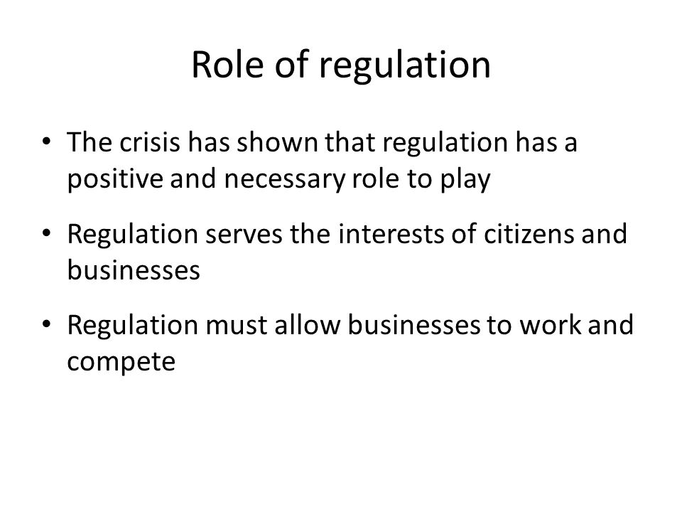 Role of regulation The crisis has shown that regulation has a positive and necessary role to play Regulation serves the interests of citizens and busi