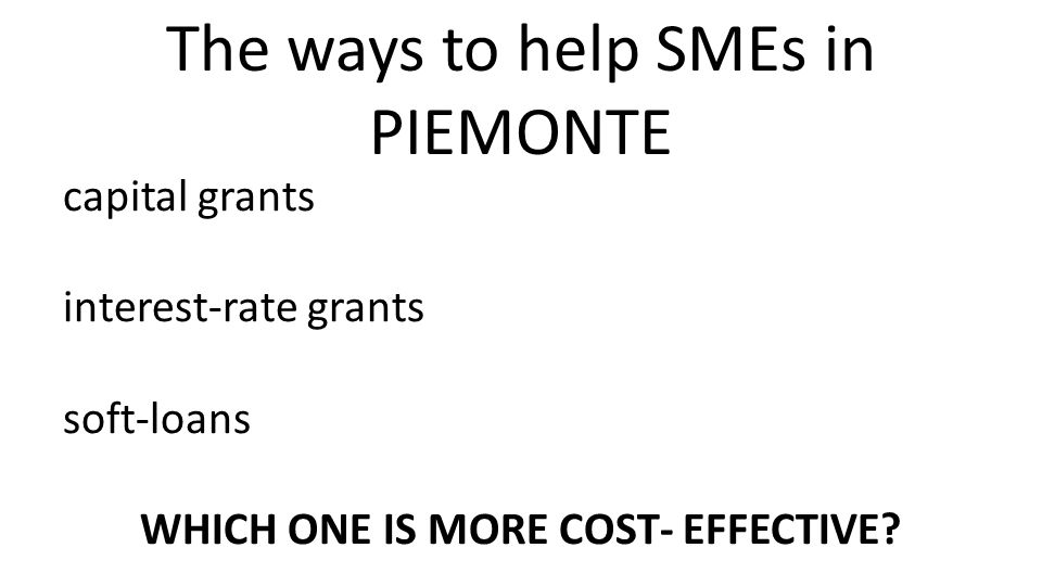capital grants interest-rate grants soft-loans WHICH ONE IS MORE COST- EFFECTIVE? The ways to help SMEs in PIEMONTE