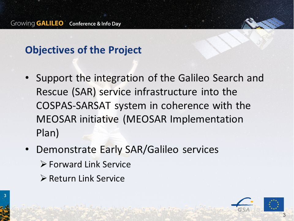 3 3 Objectives of the Project Support the integration of the Galileo Search and Rescue (SAR) service infrastructure into the COSPAS-SARSAT system in coherence with the MEOSAR initiative (MEOSAR Implementation Plan) Demonstrate Early SAR/Galileo services Forward Link Service Return Link Service