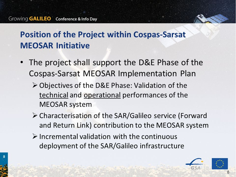 8 8 Position of the Project within Cospas-Sarsat MEOSAR Initiative The project shall support the D&E Phase of the Cospas-Sarsat MEOSAR Implementation Plan Objectives of the D&E Phase: Validation of the technical and operational performances of the MEOSAR system Characterisation of the SAR/Galileo service (Forward and Return Link) contribution to the MEOSAR system Incremental validation with the continuous deployment of the SAR/Galileo infrastructure