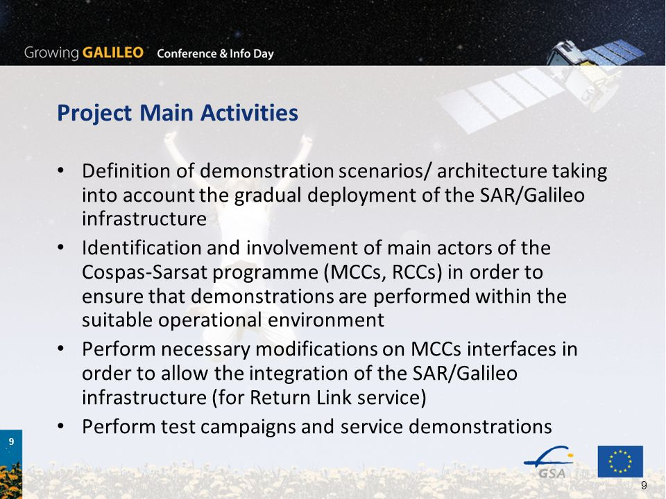 9 9 Project Main Activities Definition of demonstration scenarios/ architecture taking into account the gradual deployment of the SAR/Galileo infrastructure Identification and involvement of main actors of the Cospas-Sarsat programme (MCCs, RCCs) in order to ensure that demonstrations are performed within the suitable operational environment Perform necessary modifications on MCCs interfaces in order to allow the integration of the SAR/Galileo infrastructure (for Return Link service) Perform test campaigns and service demonstrations