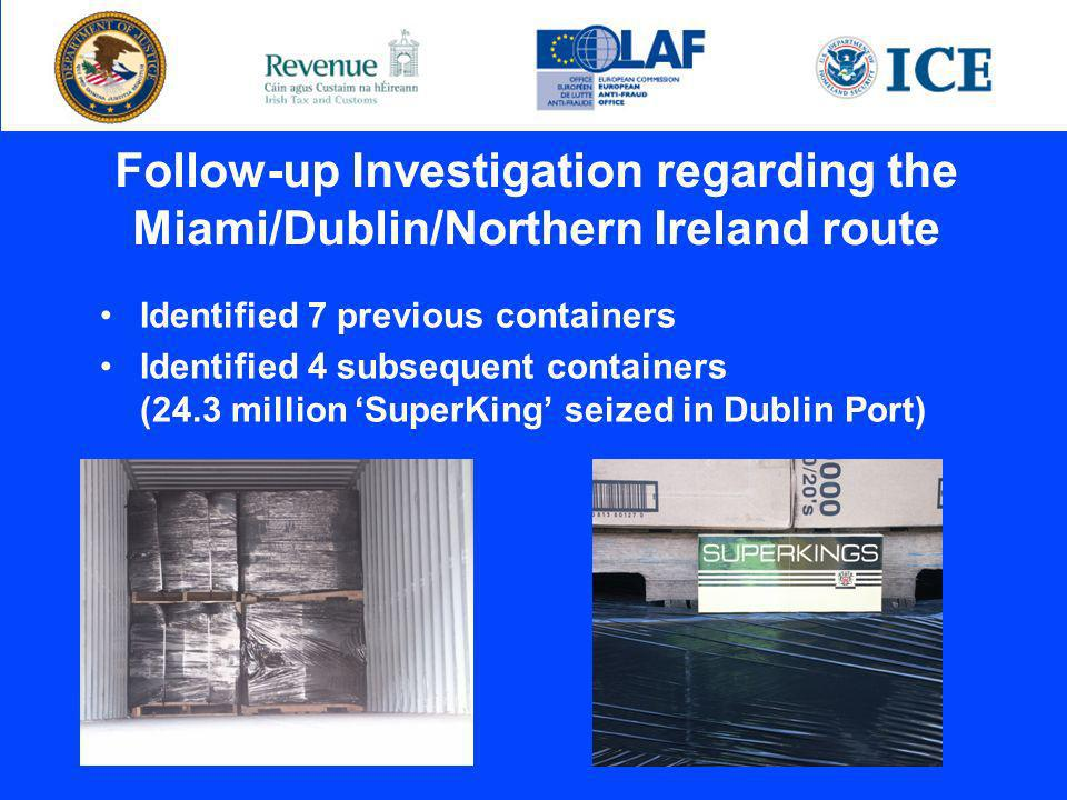 Follow-up Investigation regarding the Miami/Dublin/Northern Ireland route Identified 7 previous containers Identified 4 subsequent containers (24.3 million SuperKing seized in Dublin Port)