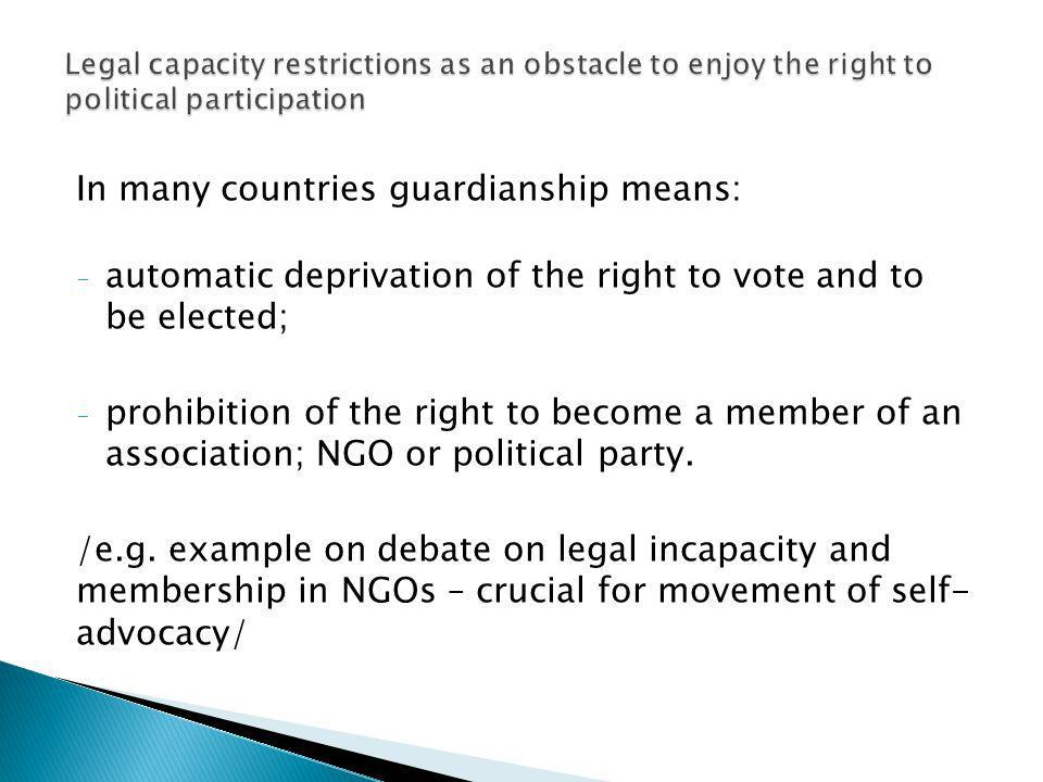 In many countries guardianship means: - automatic deprivation of the right to vote and to be elected; - prohibition of the right to become a member of an association; NGO or political party.