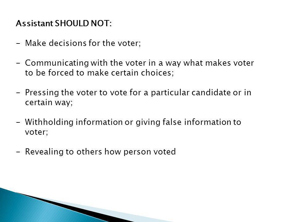 Assistant SHOULD NOT: -Make decisions for the voter; -Communicating with the voter in a way what makes voter to be forced to make certain choices; -Pressing the voter to vote for a particular candidate or in certain way; -Withholding information or giving false information to voter; -Revealing to others how person voted