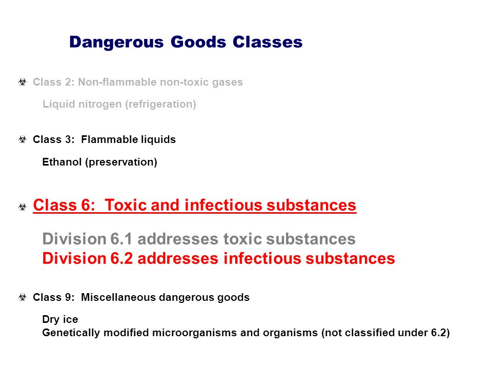 Class 2: Non-flammable non-toxic gases Liquid nitrogen (refrigeration) Class 3: Flammable liquids Ethanol (preservation) Class 6: Toxic and infectious