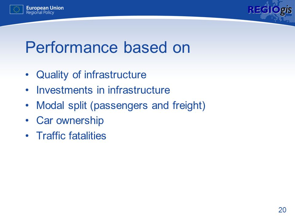 20 REGIO gis Performance based on Quality of infrastructure Investments in infrastructure Modal split (passengers and freight) Car ownership Traffic f